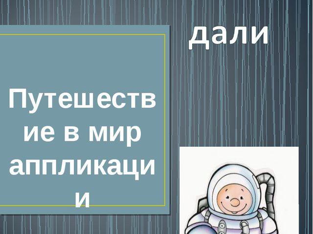 Путешествие в мир аппликации Учитель технологии ЗвереваН.А. МБОУ «СШ №16» г....