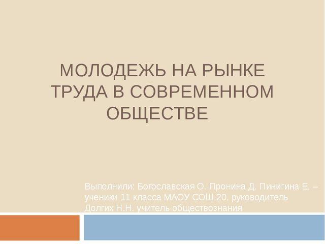 МОЛОДЕЖЬ НА РЫНКЕ ТРУДА В СОВРЕМЕННОМ ОБЩЕСТВЕ Выполнили: Богославская О. Про...