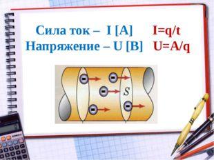 Сила ток – I [А] I=q/t Напряжение – U [В] U=A/q