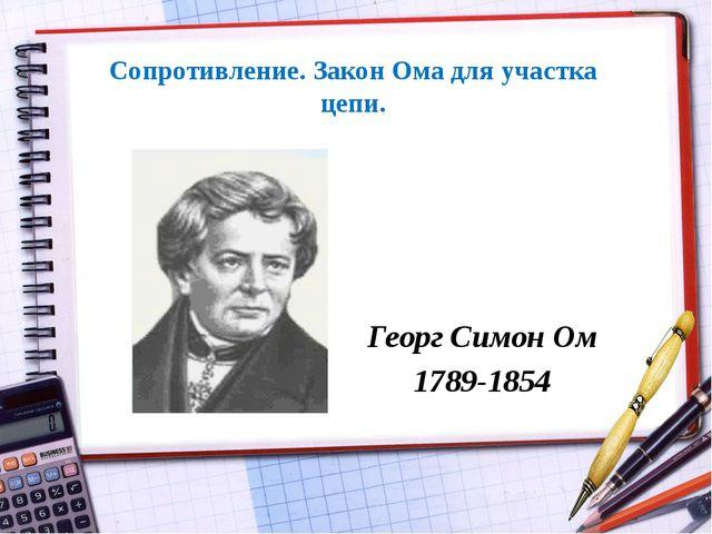 Сопротивление. Закон Ома для участка цепи. Георг Симон Ом 1789-1854