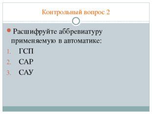 Контрольный вопрос 2 Расшифруйте аббревиатуру применяемую в автоматике: ГСП С