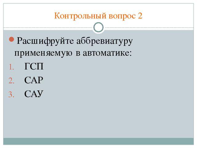 Контрольный вопрос 2 Расшифруйте аббревиатуру применяемую в автоматике: ГСП С...