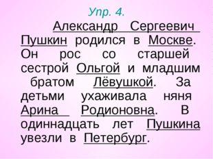 Упр. 4. Александр Сергеевич Пушкин родился в Москве. Он рос со старшей сестро