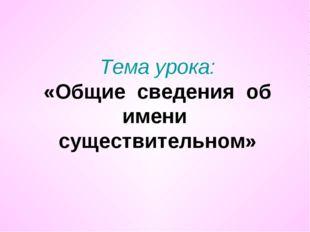 Тема урока: «Общие сведения об имени существительном»