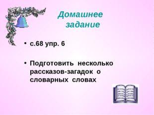Домашнее задание с.68 упр. 6 Подготовить несколько рассказов-загадок о словар