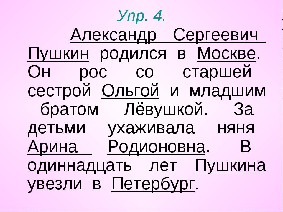 Упр. 4. Александр Сергеевич Пушкин родился в Москве. Он рос со старшей сестро...