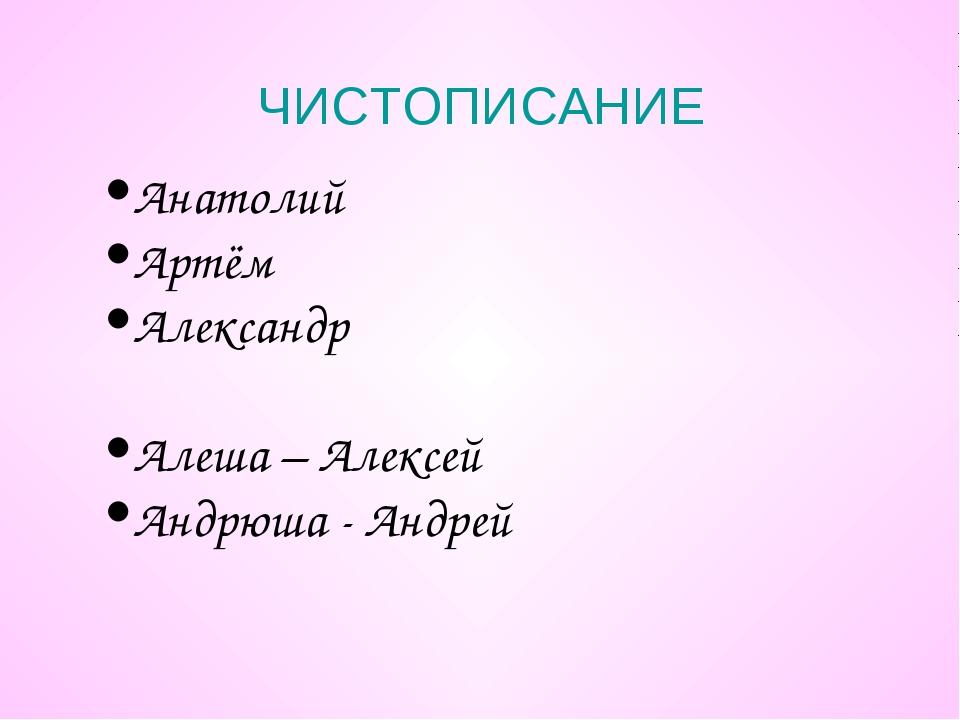ЧИСТОПИСАНИЕ Анатолий Артём Александр Алеша – Алексей Андрюша - Андрей