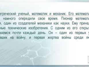 Древнегреческий ученый, математик и механик. Его математические работы намног
