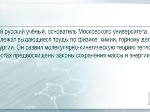 Великий русский учёный, основатель Московского университета. Ему принадлежат