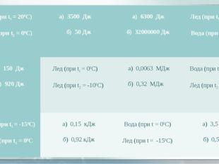 Вода (при t1 = 200С)  Лед (при t2 = 00С) а) 3500 Дж  б) 50 Дж а) 630
