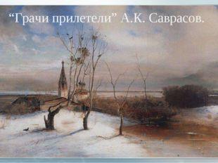 """""""Грачи прилетели"""" А.К. Саврасов."""