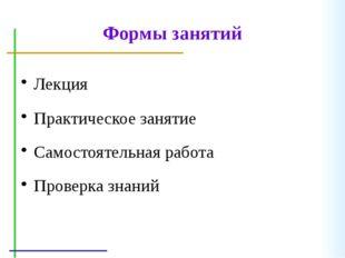 Формы занятий Лекция Практическоезанятие Самостоятельнаяработа Проверказна