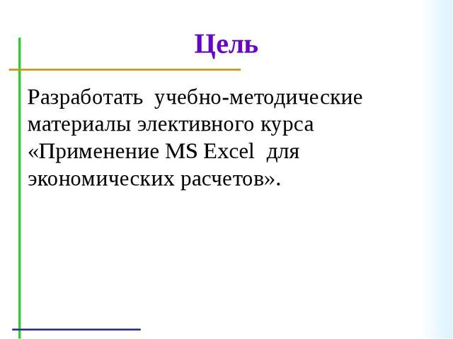 Цель Разработать учебно-методические материалы элективного курса «Применение...