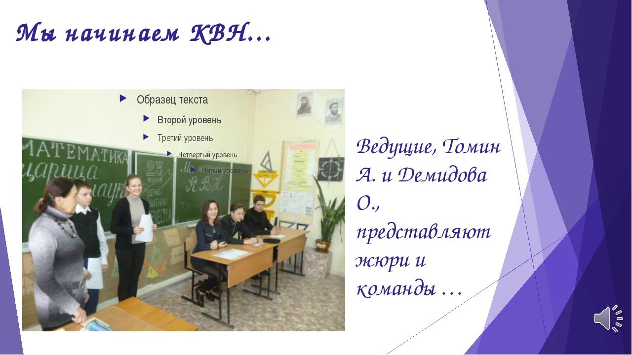 Мы начинаем КВН… Ведущие, Томин А. и Демидова О., представляют жюри и команды …