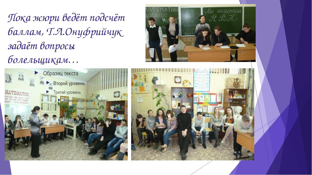 Пока жюри ведёт подсчёт баллам, Т.Л.Онуфрийчук задаёт вопросы болельщикам…