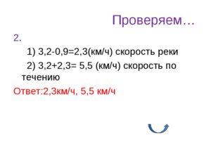 Проверяем… 2. 1) 3,2-0,9=2,3(км/ч) скорость реки 2) 3,2+2,3= 5,5 (км/ч) скоро