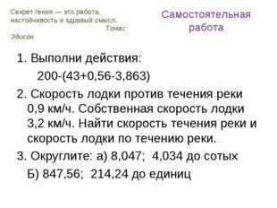Самостоятельная работа 1. Выполни действия: 200-(43+0,56-3,863) 2. Скорость л