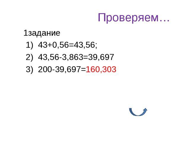 Проверяем… 1задание 1) 43+0,56=43,56; 2) 43,56-3,863=39,697 3) 200-39,697=160...