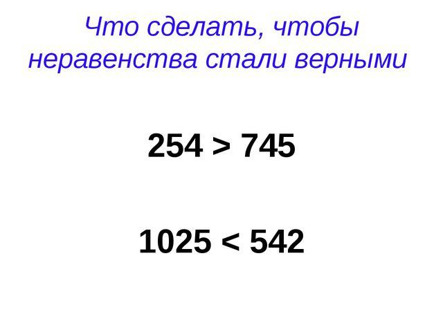 Что сделать, чтобы неравенства стали верными 254 > 745 1025 < 542