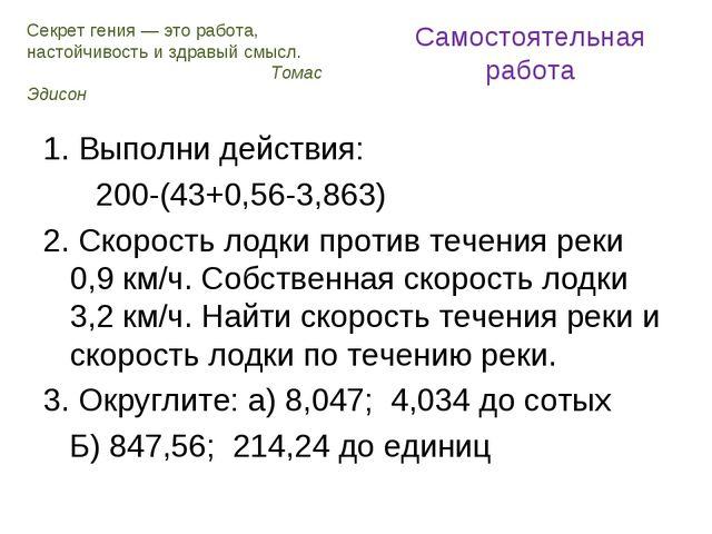 Самостоятельная работа 1. Выполни действия: 200-(43+0,56-3,863) 2. Скорость л...
