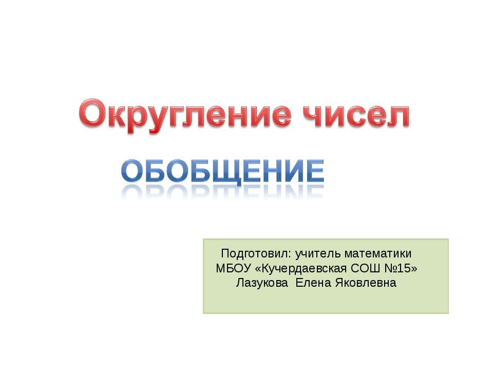 Подготовил: учитель математики МБОУ «Кучердаевская СОШ №15» Лазукова Елена Я...