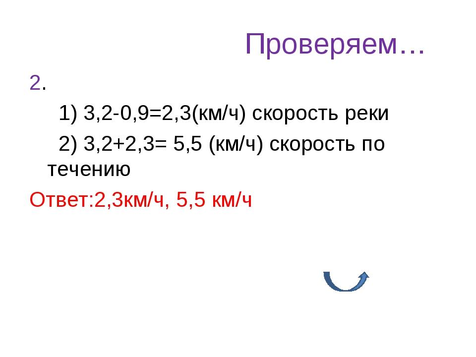 Проверяем… 2. 1) 3,2-0,9=2,3(км/ч) скорость реки 2) 3,2+2,3= 5,5 (км/ч) скоро...