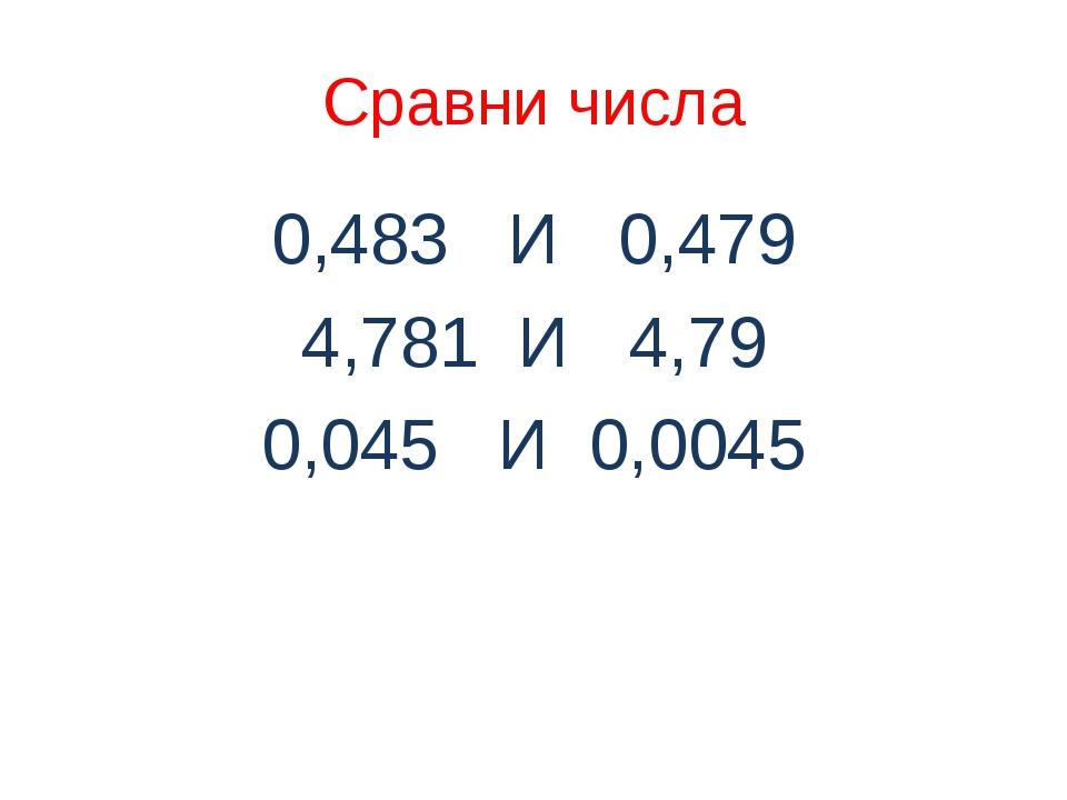 Сравни числа 0,483 И 0,479 4,781 И 4,79 0,045 И 0,0045