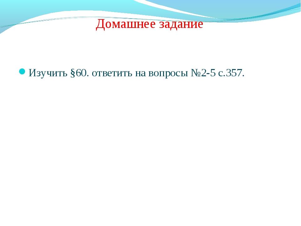 Домашнее задание Изучить §60. ответить на вопросы №2-5 с.357.
