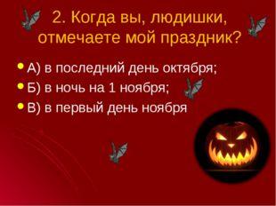 2. Когда вы, людишки, отмечаете мой праздник? А) в последний день октября; Б)