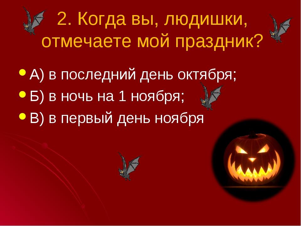 2. Когда вы, людишки, отмечаете мой праздник? А) в последний день октября; Б)...