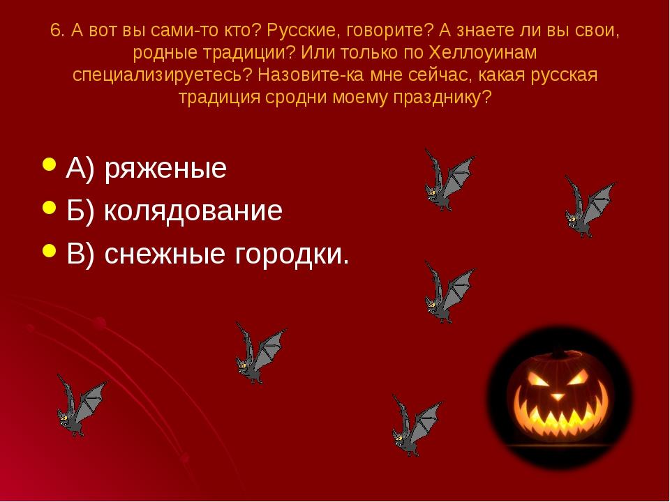 6. А вот вы сами-то кто? Русские, говорите? А знаете ли вы свои, родные тради...