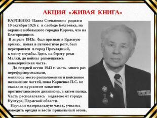АКЦИЯ «ЖИВАЯ КНИГА» КАРПЕНКО Павел Степанович родился 10 октября 1926 г. в с
