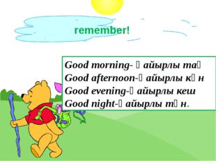 Good morning- қайырлы таң Good afternoon-қайырлы күн Good evening-қайырлы кеш