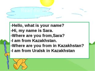Read the dialogue and translate. -Hello, what is your name? -Hi, my name is S