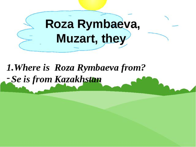 Roza Rymbaeva, Muzart, they 1.Where is Roza Rymbaeva from? Se is from Kazakhs...