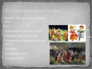 Русские народные песни. Задание 1.Назовите виды народных песен Ответ: Календа