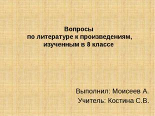 Вопросы по литературе к произведениям, изученным в 8 классе Выполнил: Моисеев