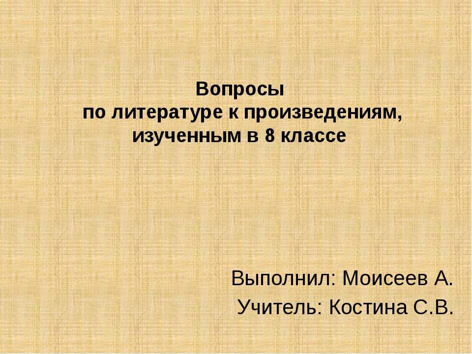 Вопросы по литературе к произведениям, изученным в 8 классе Выполнил: Моисеев...
