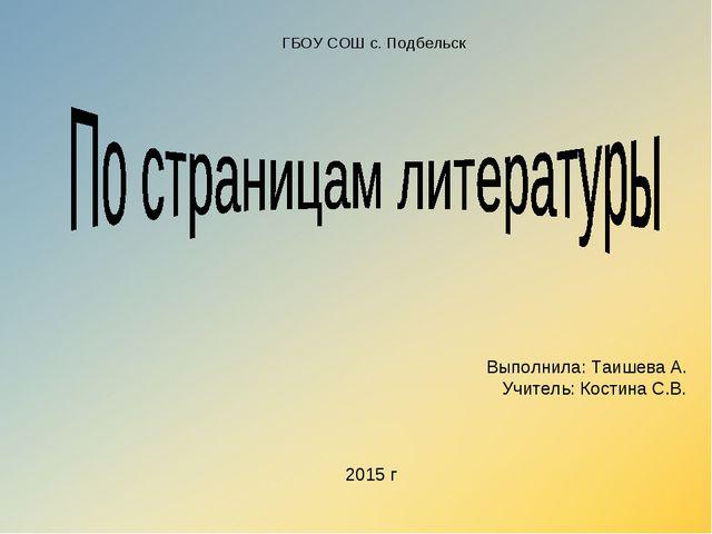 ГБОУ СОШ с. Подбельск Выполнила: Таишева А. Учитель: Костина С.В. 2015 г
