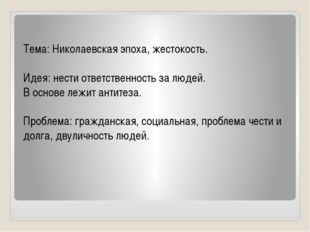 Тема: Николаевская эпоха, жестокость. Идея: нести ответственность за людей.
