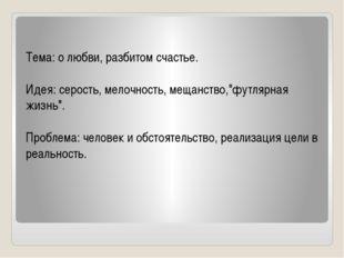"""Тема: о любви, разбитом счастье.  Идея: серость, мелочность, мещанство,""""фут"""