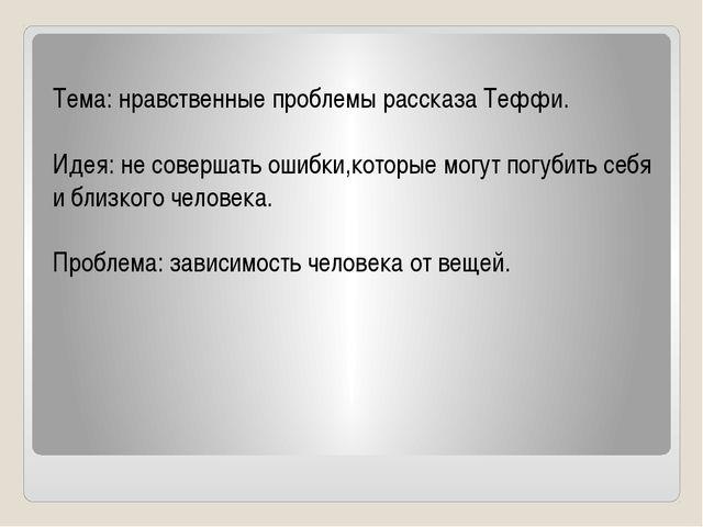 Тема: нравственные проблемы рассказа Теффи. Идея: не совершать ошибки,которы...