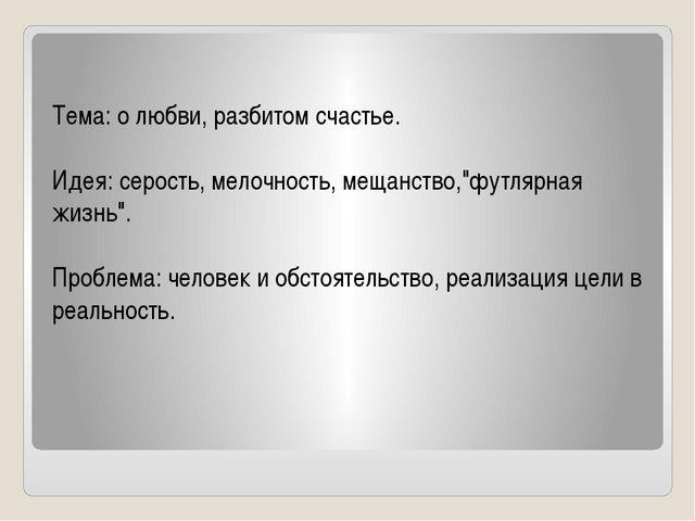 """Тема: о любви, разбитом счастье.  Идея: серость, мелочность, мещанство,""""фут..."""