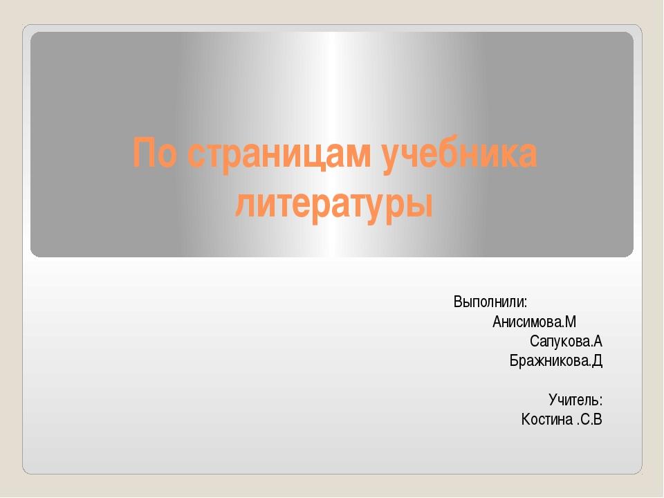 По страницам учебника литературы Выполнили: Анисимова.М Сапукова.А Бражникова...