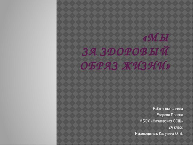 «МЫ ЗА ЗДОРОВЫЙ ОБРАЗ ЖИЗНИ» Работу выполнила Егорова Полина МБОУ «Назиевска...