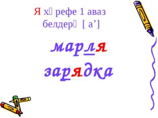 Я хәрефе 1 аваз белдерә [ а'] марля зарядка