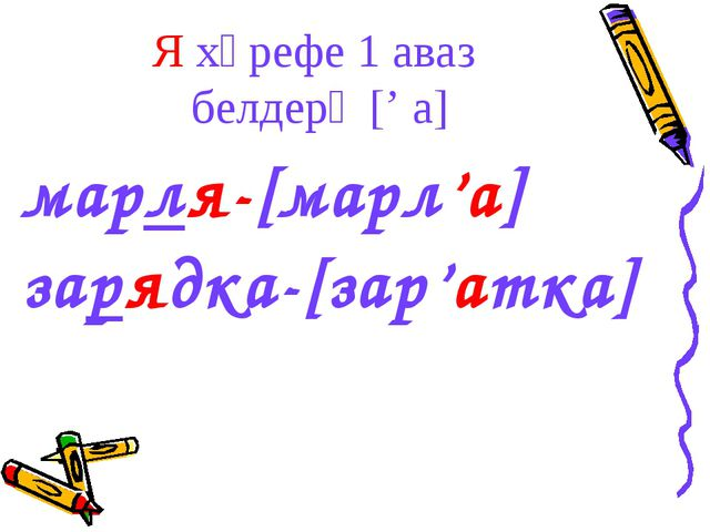 Я хәрефе 1 аваз белдерә [' а] марля-[марл'а] зарядка-[зар'атка]