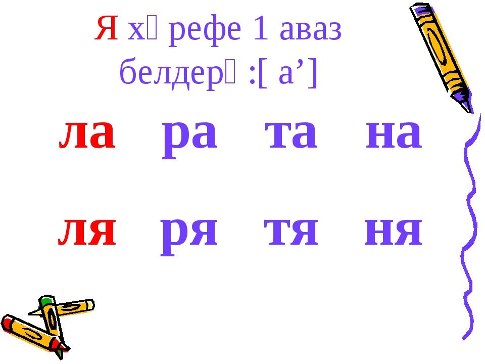 Я хәрефе 1 аваз белдерә:[ а'] ларатана лярятяня