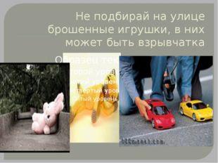 Не подбирай на улице брошенные игрушки, в них может быть взрывчатка