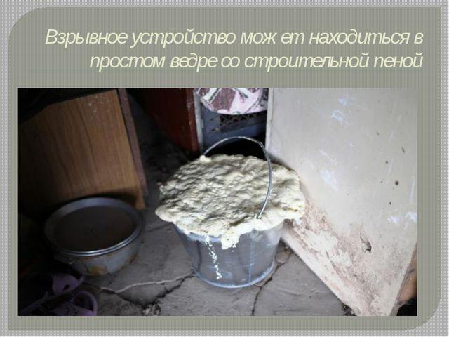Взрывное устройство может находиться в простом ведре со строительной пеной